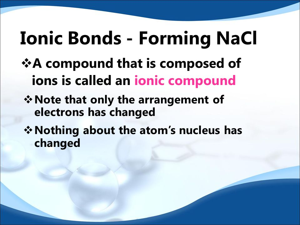  Because the chlorine atom now has an extra electron, it has a negative charge  Negatively charged ions are called anions  Because sodium lost an electron, it now has an unbalanced proton in the nucleus and therefore has a positive charge  Positively charged ions are called cations  The charge on an ion is called its oxidation number or oxidation state Ionic Bonds - Forming NaCl