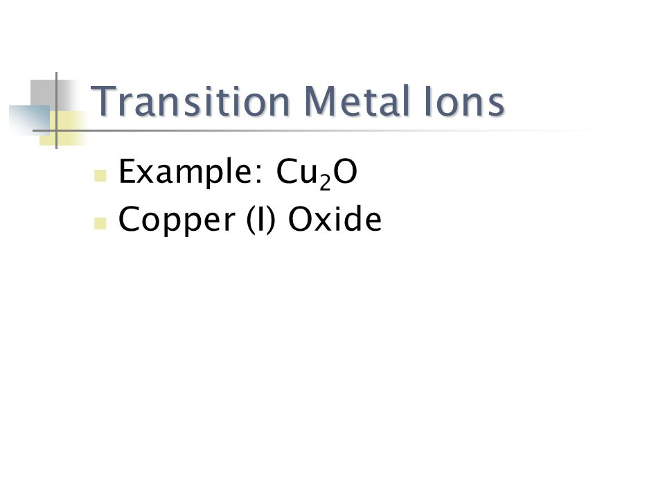 Transition Metal Ions Example: Cu 2 O Copper (I) Oxide