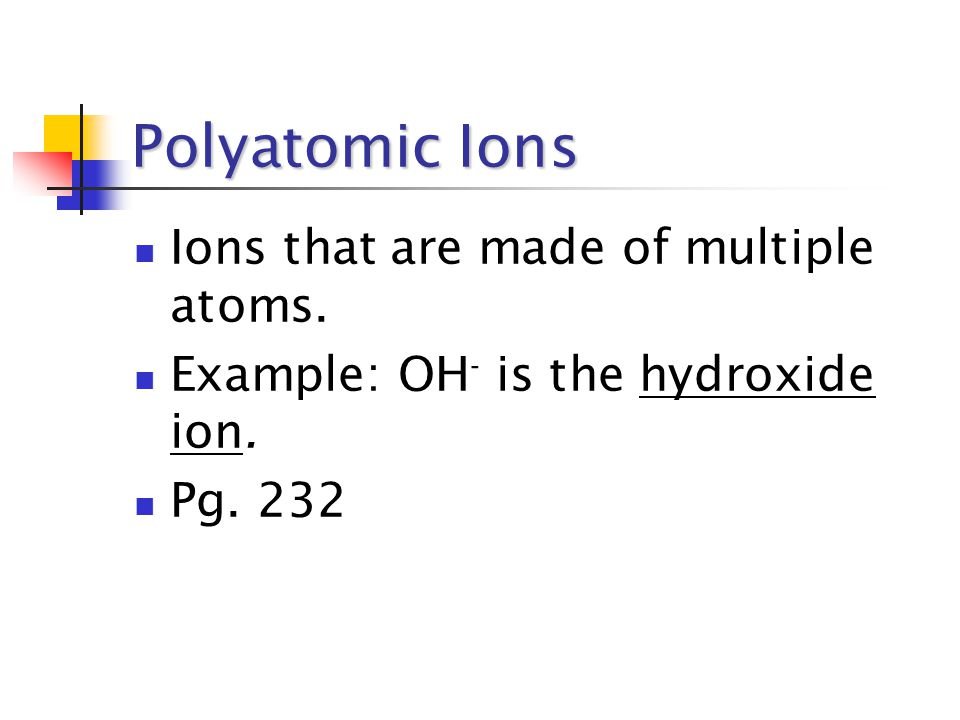Polyatomic Ions Ions that are made of multiple atoms. Example: OH - is the hydroxide ion. Pg. 232