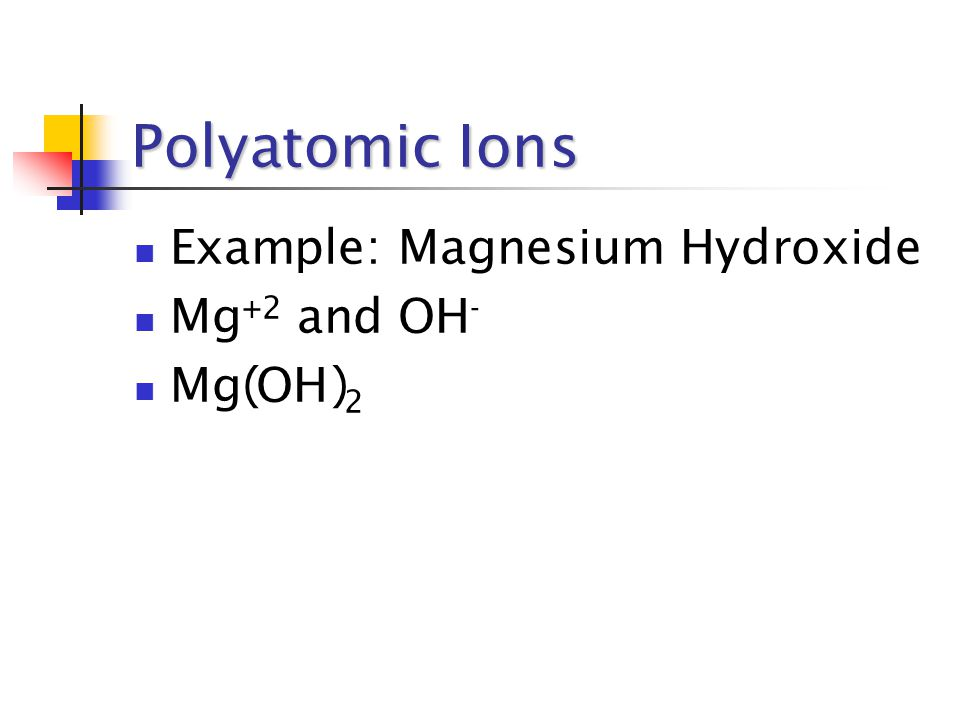 Polyatomic Ions Example: Magnesium Hydroxide Mg +2 and OH - Mg OH 2 ( )