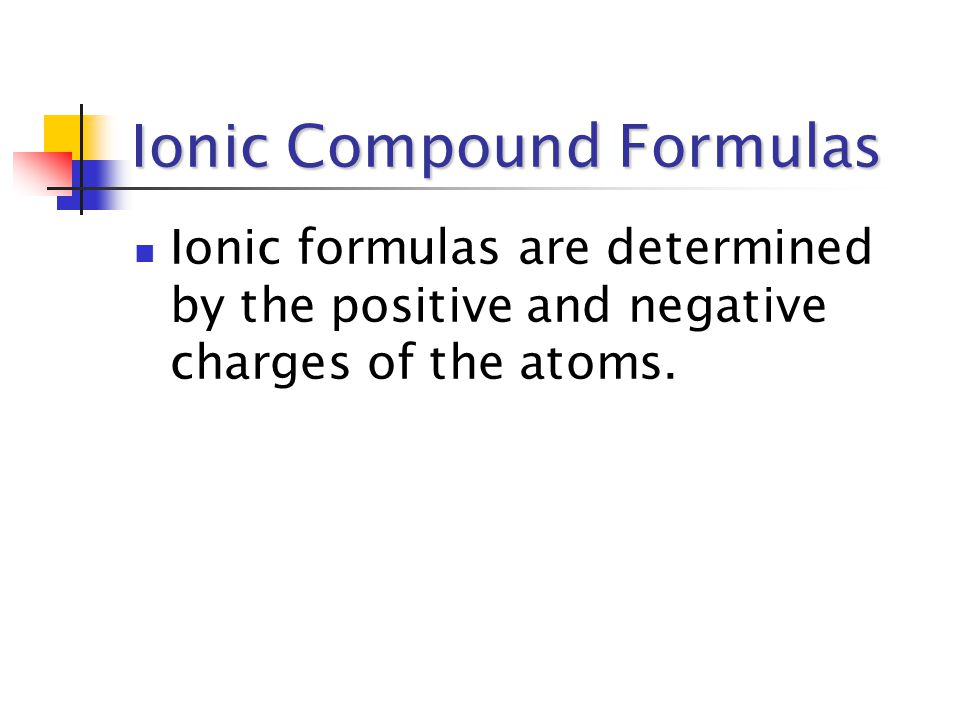 Ionic Compound Formulas Ionic formulas are determined by the positive and negative charges of the atoms.