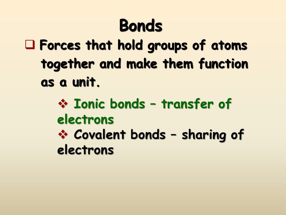 Bonds Forces that hold groups of atoms  Forces that hold groups of atoms together and make them function together and make them function as a unit.