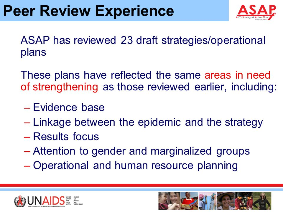 10 Peer Review Experience ASAP has reviewed 23 draft strategies/operational plans These plans have reflected the same areas in need of strengthening as those reviewed earlier, including: –Evidence base –Linkage between the epidemic and the strategy –Results focus –Attention to gender and marginalized groups –Operational and human resource planning