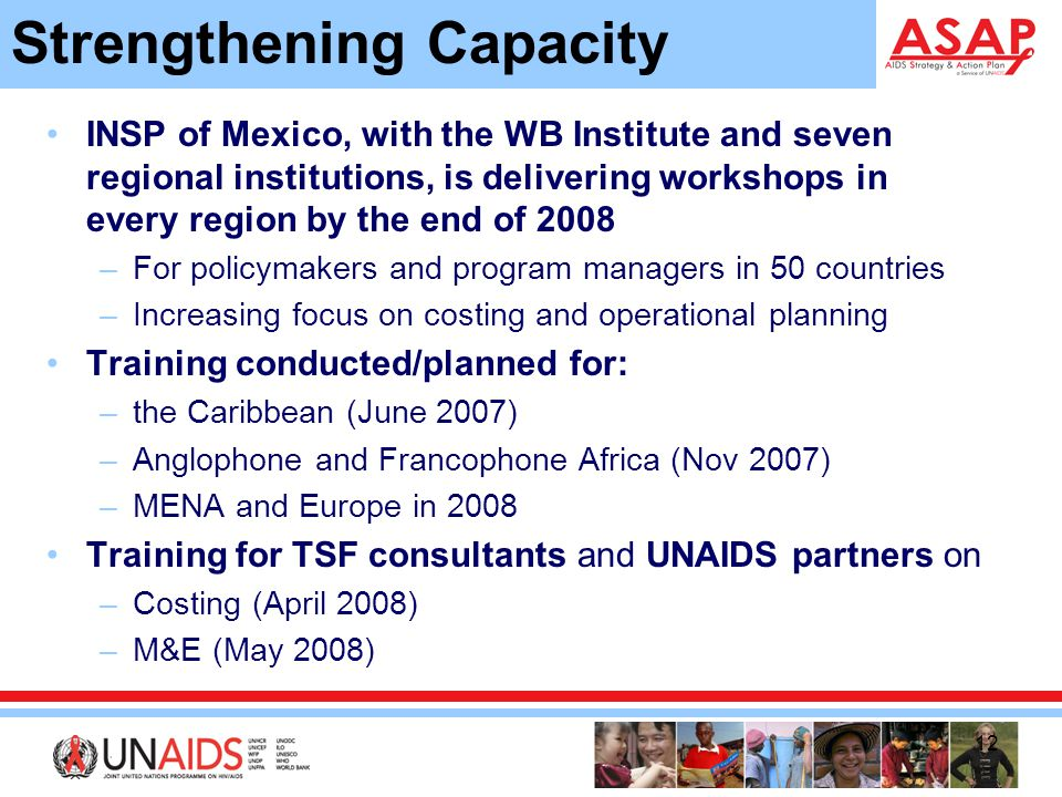 12 INSP of Mexico, with the WB Institute and seven regional institutions, is delivering workshops in every region by the end of 2008 –For policymakers and program managers in 50 countries –Increasing focus on costing and operational planning Training conducted/planned for: –the Caribbean (June 2007) –Anglophone and Francophone Africa (Nov 2007) –MENA and Europe in 2008 Training for TSF consultants and UNAIDS partners on –Costing (April 2008) –M&E (May 2008) Strengthening Capacity