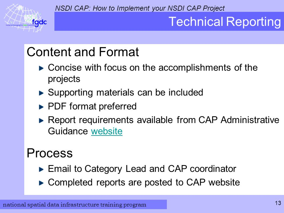 national spatial data infrastructure training program NSDI CAP: How to Implement your NSDI CAP Project 13 Technical Reporting Content and Format Concise with focus on the accomplishments of the projects Supporting materials can be included PDF format preferred Report requirements available from CAP Administrative Guidance websitewebsite Process  to Category Lead and CAP coordinator Completed reports are posted to CAP website