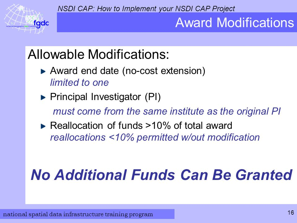 national spatial data infrastructure training program NSDI CAP: How to Implement your NSDI CAP Project 16 Award Modifications Allowable Modifications: Award end date (no-cost extension) limited to one Principal Investigator (PI) must come from the same institute as the original PI Reallocation of funds >10% of total award reallocations <10% permitted w/out modification No Additional Funds Can Be Granted