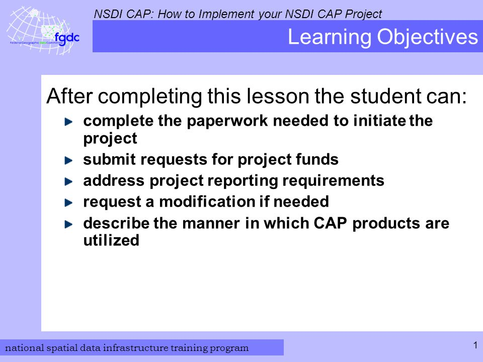 national spatial data infrastructure training program NSDI CAP: How to Implement your NSDI CAP Project 1 Learning Objectives After completing this lesson the student can: complete the paperwork needed to initiate the project submit requests for project funds address project reporting requirements request a modification if needed describe the manner in which CAP products are utilized