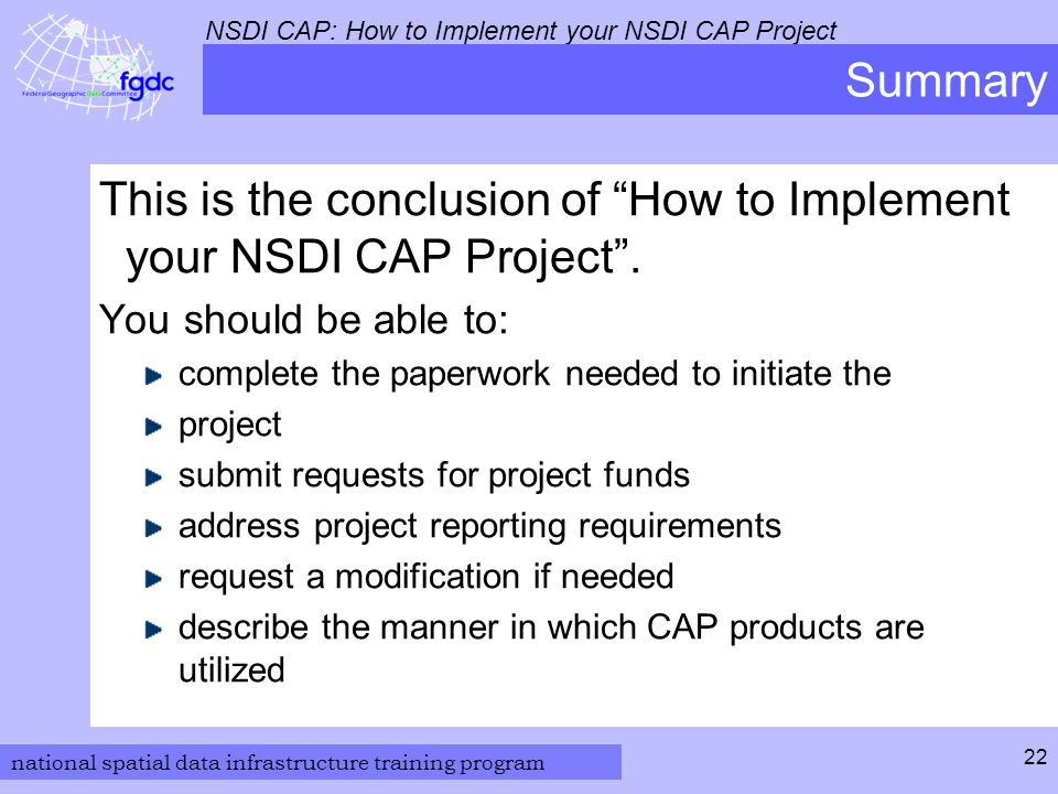 national spatial data infrastructure training program NSDI CAP: How to Implement your NSDI CAP Project 22 Summary This is the conclusion of How to Implement your NSDI CAP Project .