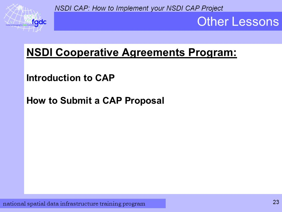 national spatial data infrastructure training program NSDI CAP: How to Implement your NSDI CAP Project 23 Other Lessons NSDI Cooperative Agreements Program: Introduction to CAP How to Submit a CAP Proposal