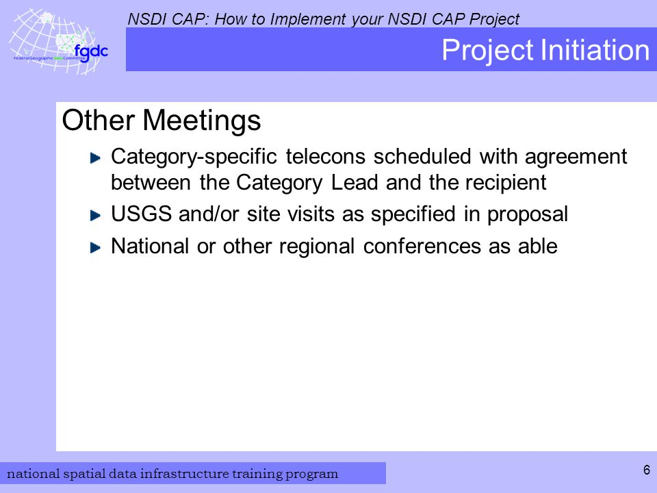 national spatial data infrastructure training program NSDI CAP: How to Implement your NSDI CAP Project 6 Project Initiation Other Meetings Category-specific telecons scheduled with agreement between the Category Lead and the recipient USGS and/or site visits as specified in proposal National or other regional conferences as able