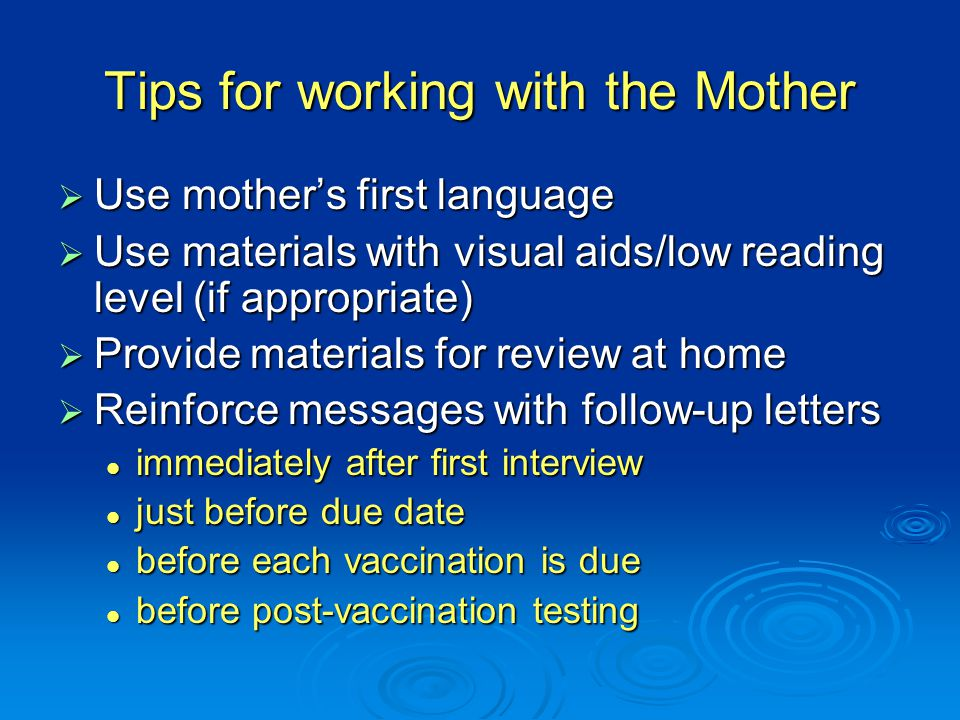 Tips for working with the Mother  Use mother's first language  Use materials with visual aids/low reading level (if appropriate)  Provide materials for review at home  Reinforce messages with follow-up letters immediately after first interview immediately after first interview just before due date just before due date before each vaccination is due before each vaccination is due before post-vaccination testing before post-vaccination testing