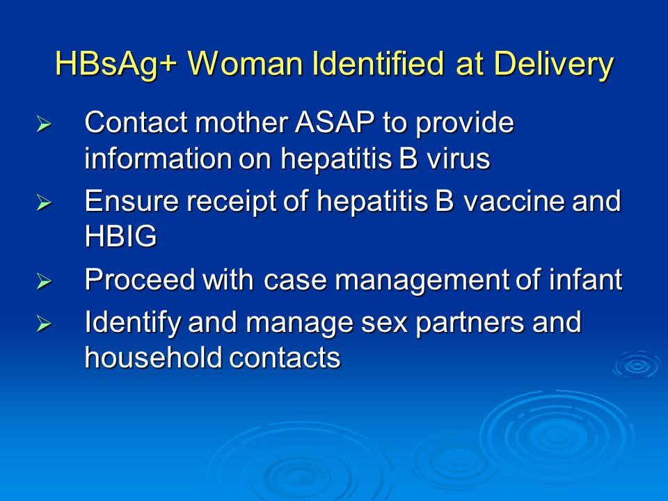 HBsAg+ Woman Identified at Delivery  Contact mother ASAP to provide information on hepatitis B virus  Ensure receipt of hepatitis B vaccine and HBIG  Proceed with case management of infant  Identify and manage sex partners and household contacts
