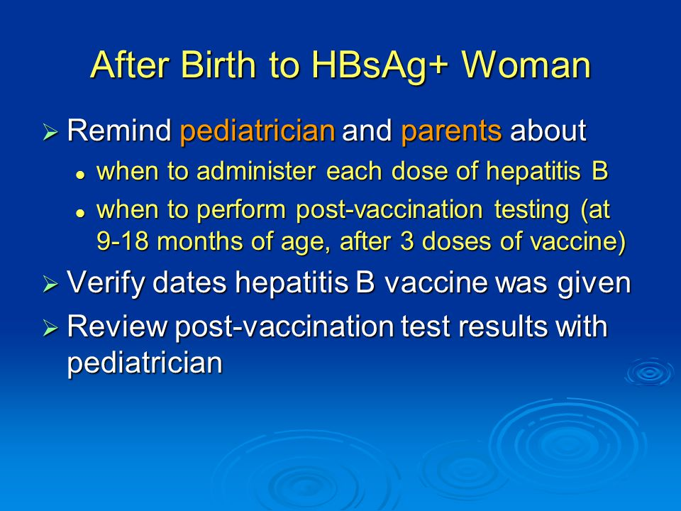 After Birth to HBsAg+ Woman  Remind pediatrician and parents about when to administer each dose of hepatitis B when to administer each dose of hepatitis B when to perform post-vaccination testing (at 9-18 months of age, after 3 doses of vaccine) when to perform post-vaccination testing (at 9-18 months of age, after 3 doses of vaccine)  Verify dates hepatitis B vaccine was given  Review post-vaccination test results with pediatrician