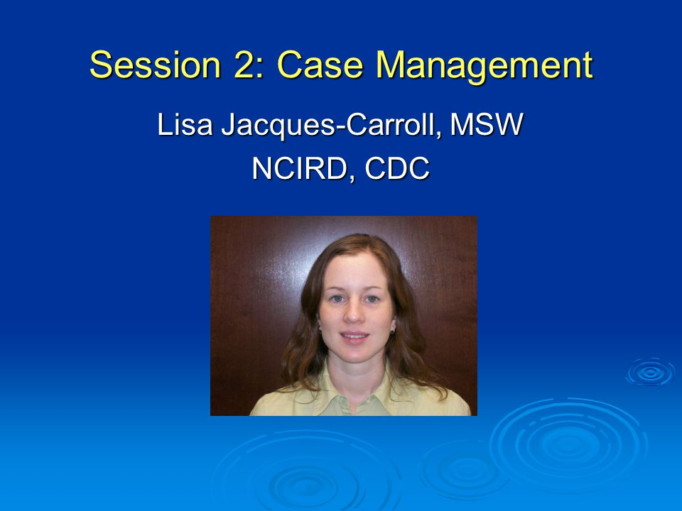 Session 2: Case Management Lisa Jacques-Carroll, MSW NCIRD, CDC