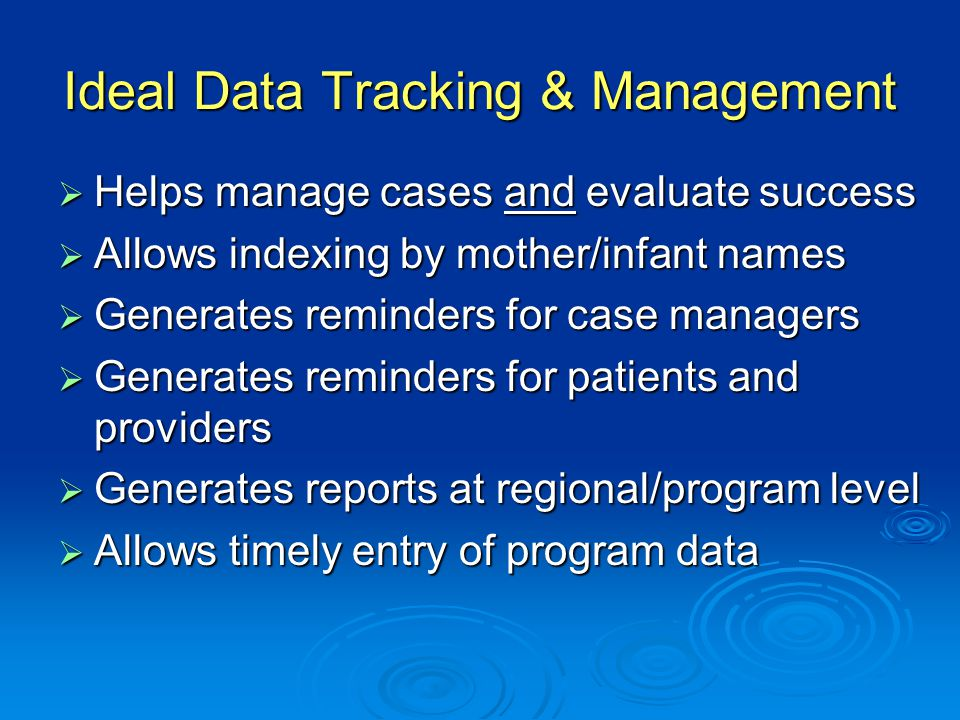 Ideal Data Tracking & Management  Helps manage cases and evaluate success  Allows indexing by mother/infant names  Generates reminders for case managers  Generates reminders for patients and providers  Generates reports at regional/program level  Allows timely entry of program data