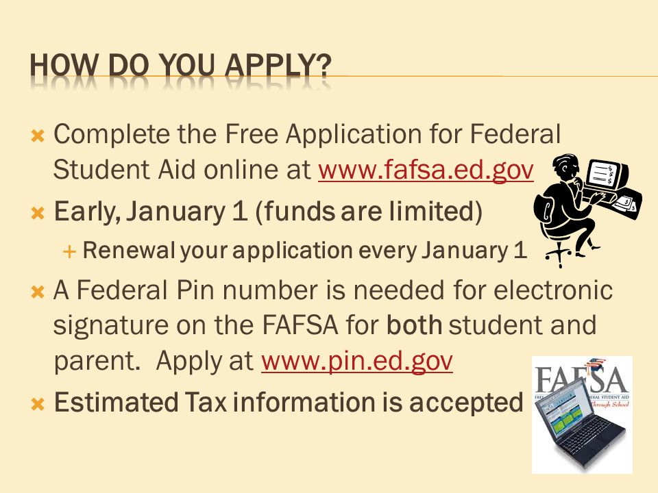  Complete the Free Application for Federal Student Aid online at    Early, January 1 (funds are limited)  Renewal your application every January 1  A Federal Pin number is needed for electronic signature on the FAFSA for both student and parent.