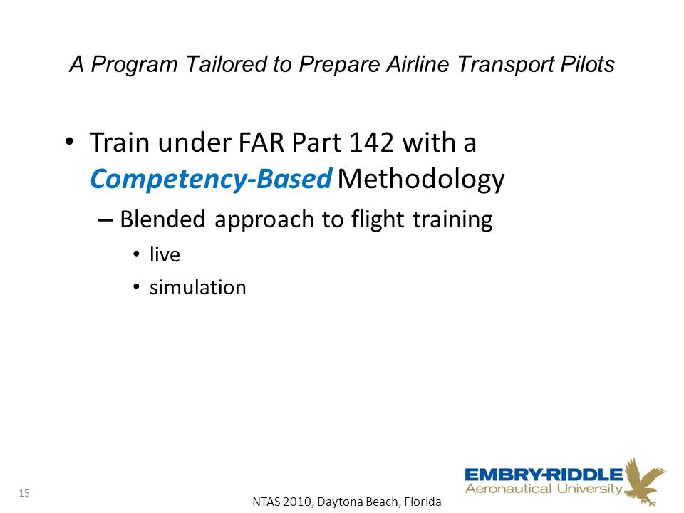 NTAS 2010, Daytona Beach, Florida A Program Tailored to Prepare Airline Transport Pilots Train under FAR Part 142 with a Competency-Based Methodology – Blended approach to flight training live simulation 15