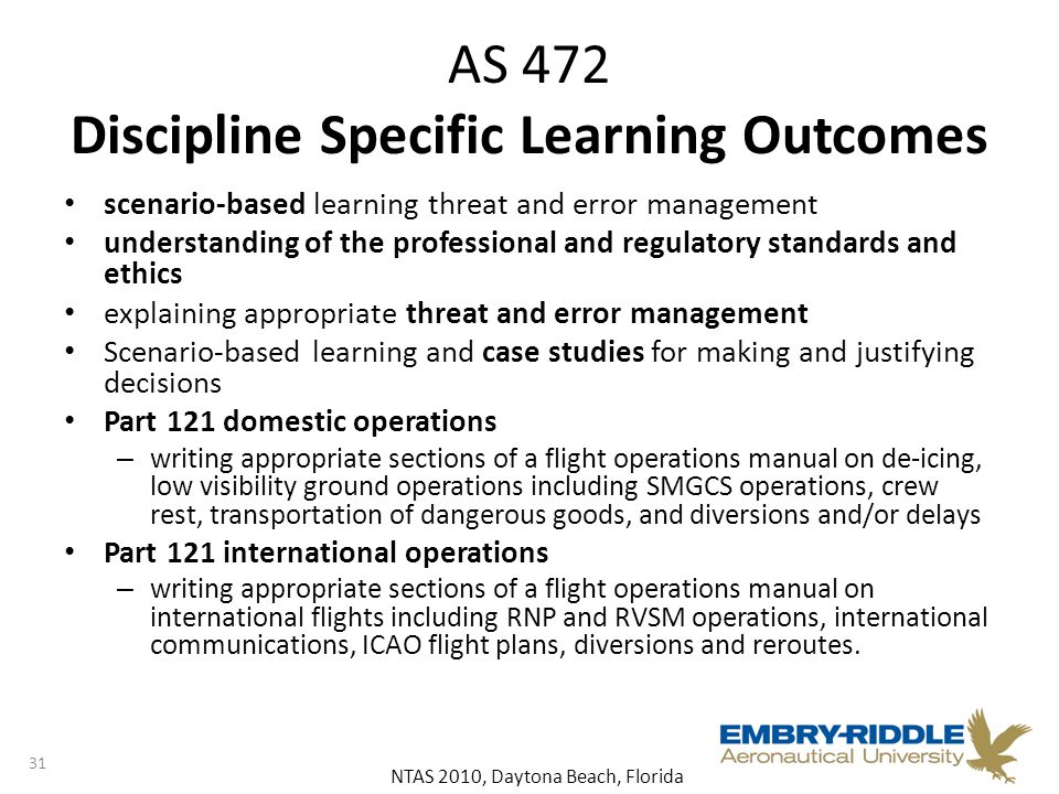 NTAS 2010, Daytona Beach, Florida AS 472 Discipline Specific Learning Outcomes scenario-based learning threat and error management understanding of the professional and regulatory standards and ethics explaining appropriate threat and error management Scenario-based learning and case studies for making and justifying decisions Part 121 domestic operations – writing appropriate sections of a flight operations manual on de-icing, low visibility ground operations including SMGCS operations, crew rest, transportation of dangerous goods, and diversions and/or delays Part 121 international operations – writing appropriate sections of a flight operations manual on international flights including RNP and RVSM operations, international communications, ICAO flight plans, diversions and reroutes.