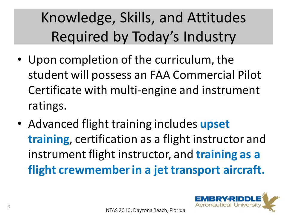 NTAS 2010, Daytona Beach, Florida Knowledge, Skills, and Attitudes Required by Today's Industry Upon completion of the curriculum, the student will possess an FAA Commercial Pilot Certificate with multi-engine and instrument ratings.