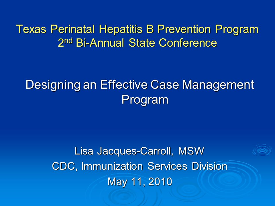 Texas Perinatal Hepatitis B Prevention Program 2 nd Bi-Annual State Conference Designing an Effective Case Management Program Lisa Jacques-Carroll, MSW CDC, Immunization Services Division May 11, 2010