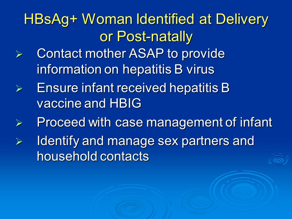 HBsAg+ Woman Identified at Delivery or Post-natally  Contact mother ASAP to provide information on hepatitis B virus  Ensure infant received hepatitis B vaccine and HBIG  Proceed with case management of infant  Identify and manage sex partners and household contacts