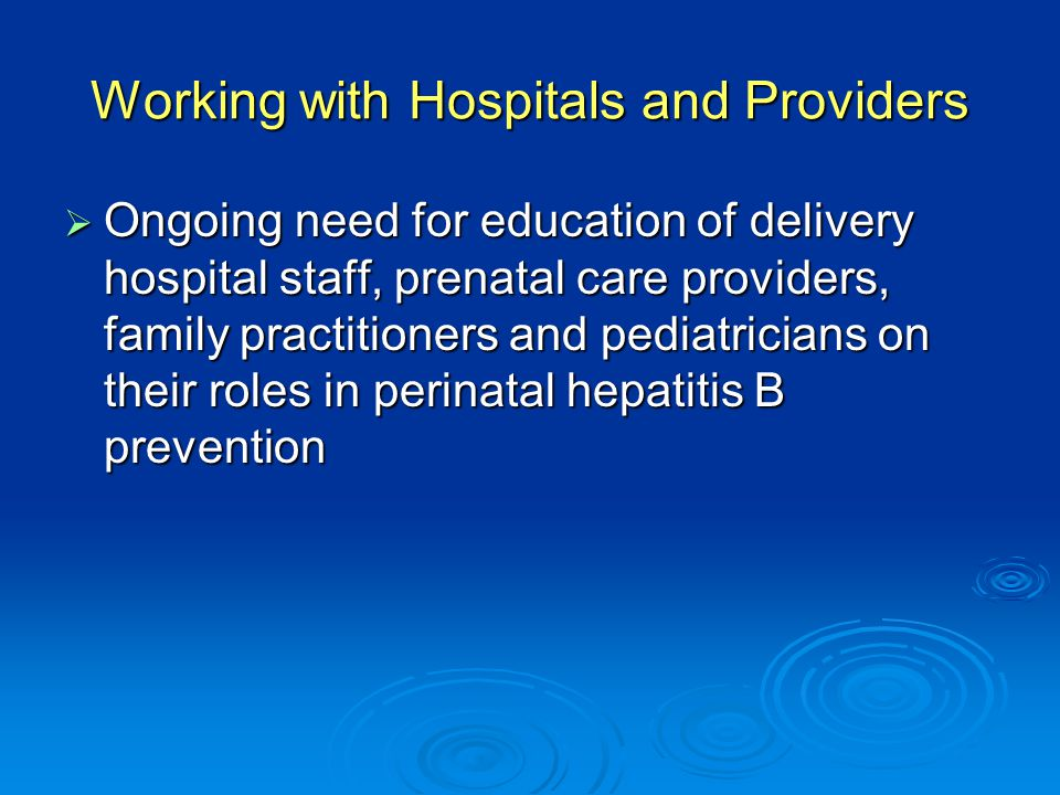 Working with Hospitals and Providers  Ongoing need for education of delivery hospital staff, prenatal care providers, family practitioners and pediatricians on their roles in perinatal hepatitis B prevention