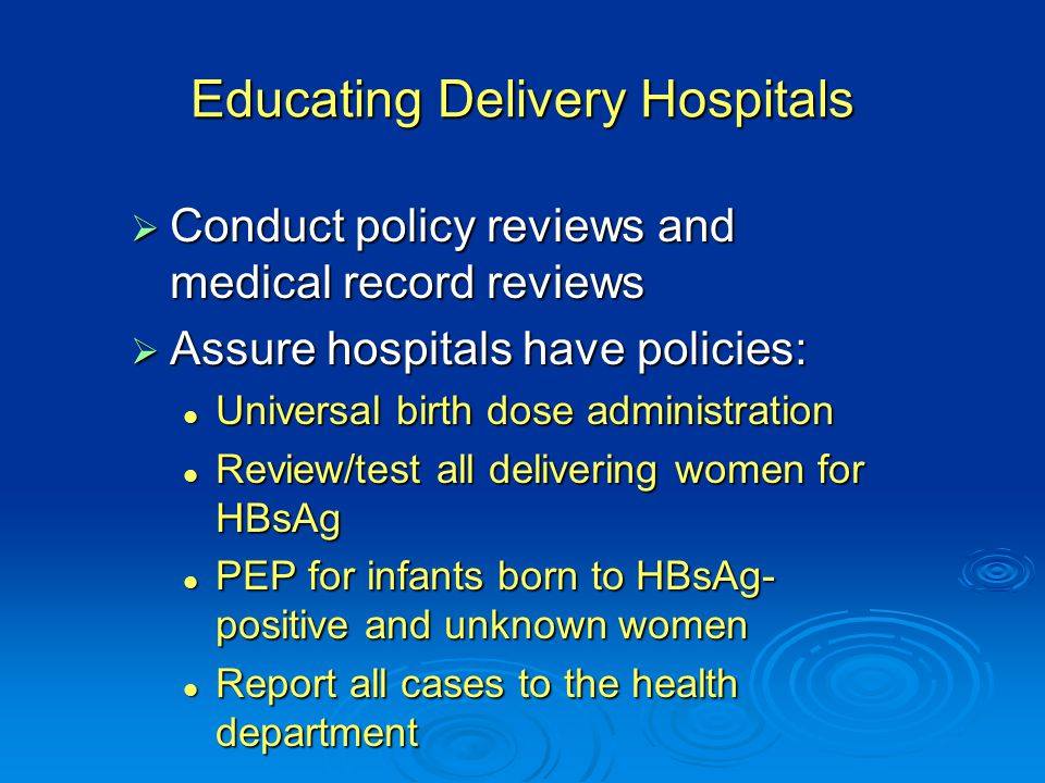 Educating Delivery Hospitals  Conduct policy reviews and medical record reviews  Assure hospitals have policies: Universal birth dose administration Universal birth dose administration Review/test all delivering women for HBsAg Review/test all delivering women for HBsAg PEP for infants born to HBsAg- positive and unknown women PEP for infants born to HBsAg- positive and unknown women Report all cases to the health department Report all cases to the health department