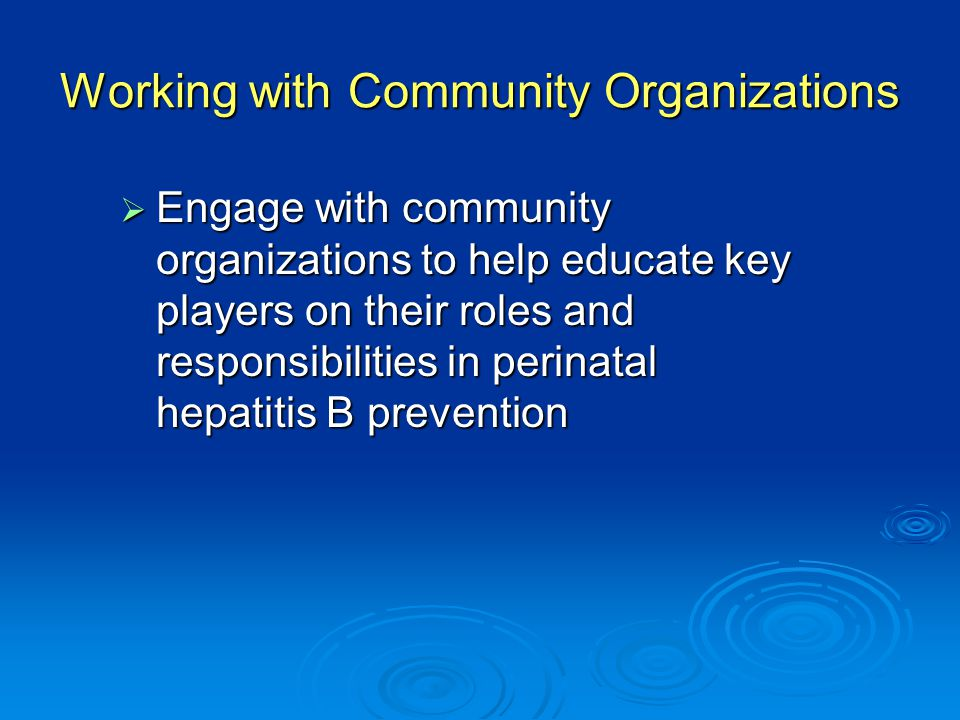 Working with Community Organizations  Engage with community organizations to help educate key players on their roles and responsibilities in perinatal hepatitis B prevention