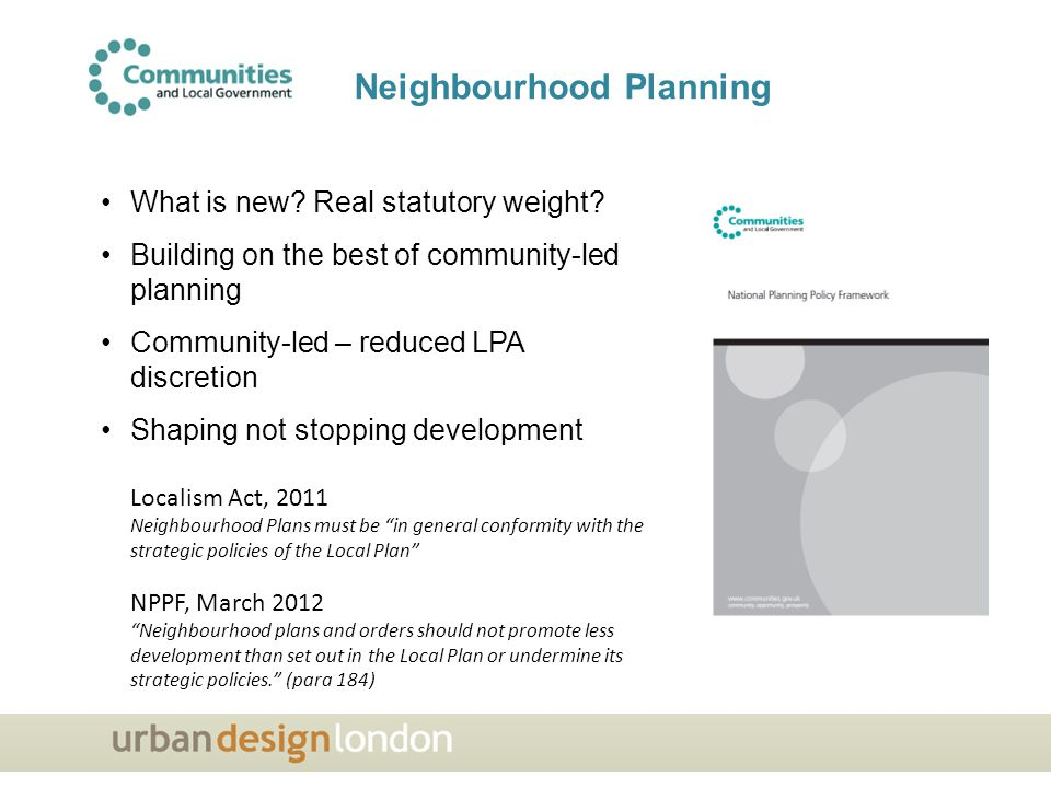 Localism Act, 2011 Neighbourhood Plans must be in general conformity with the strategic policies of the Local Plan NPPF, March 2012 Neighbourhood plans and orders should not promote less development than set out in the Local Plan or undermine its strategic policies. (para 184) What is new.