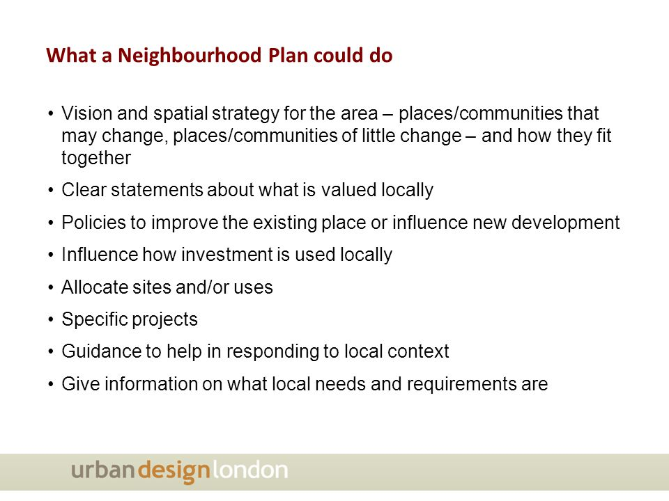 Vision and spatial strategy for the area – places/communities that may change, places/communities of little change – and how they fit together Clear statements about what is valued locally Policies to improve the existing place or influence new development Influence how investment is used locally Allocate sites and/or uses Specific projects Guidance to help in responding to local context Give information on what local needs and requirements are What a Neighbourhood Plan could do