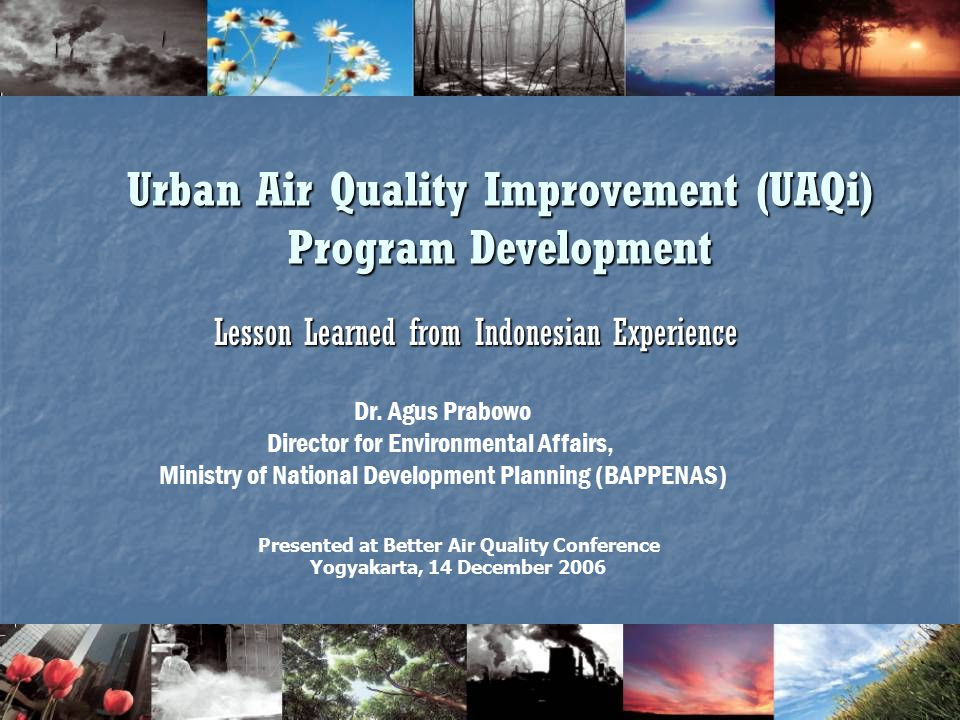 1 Urban Air Quality Improvement (UAQi) Program Development Lesson Learned from Indonesian Experience Presented at Better Air Quality Conference Yogyakarta, 14 December 2006 Dr.