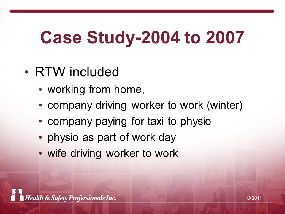 © 2011 Case Study-2004 to 2007 RTW included working from home, company driving worker to work (winter) company paying for taxi to physio physio as part of work day wife driving worker to work