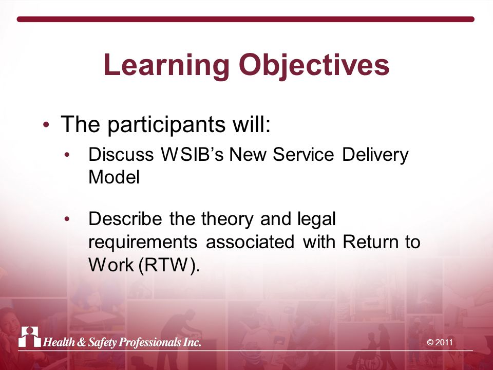 Learning Objectives The participants will: Discuss WSIB's New Service Delivery Model Describe the theory and legal requirements associated with Return to Work (RTW).