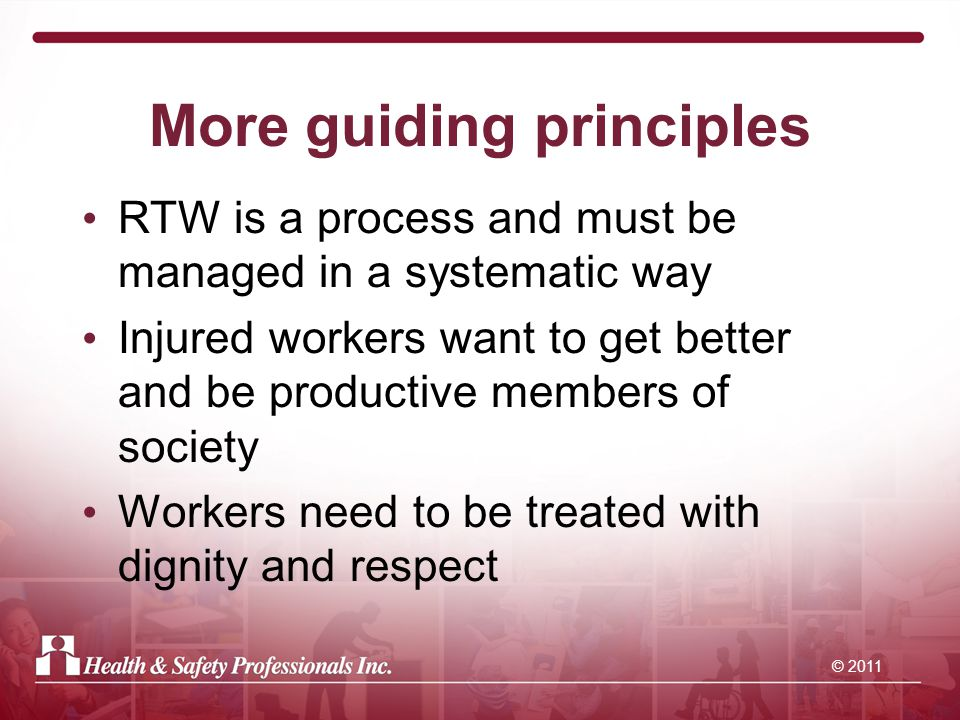 © 2011 More guiding principles RTW is a process and must be managed in a systematic way Injured workers want to get better and be productive members of society Workers need to be treated with dignity and respect