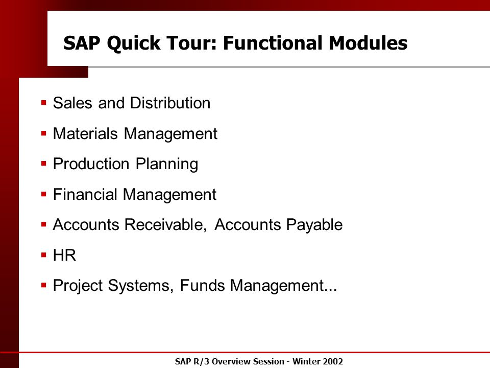 SAP R/3 Overview Session - Winter 2002 SAP Quick Tour: Functional Modules  Sales and Distribution  Materials Management  Production Planning  Financial Management  Accounts Receivable, Accounts Payable  HR  Project Systems, Funds Management...