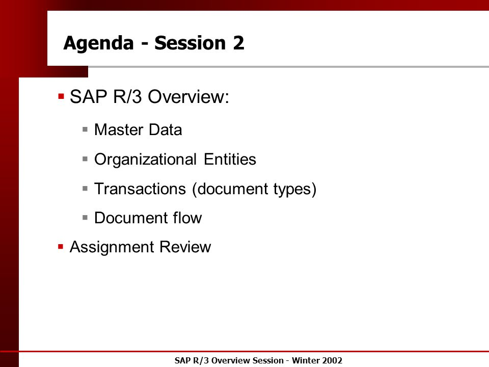 SAP R/3 Overview Session - Winter 2002 Agenda - Session 2  SAP R/3 Overview:  Master Data  Organizational Entities  Transactions (document types)  Document flow  Assignment Review