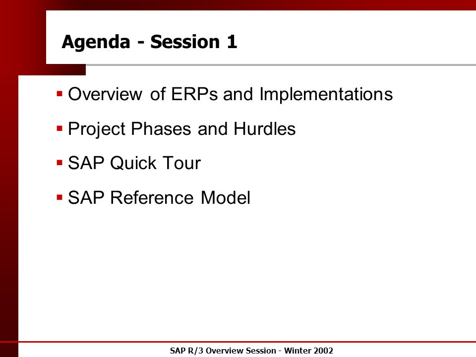 SAP R/3 Overview Session - Winter 2002 Agenda - Session 1  Overview of ERPs and Implementations  Project Phases and Hurdles  SAP Quick Tour  SAP Reference Model