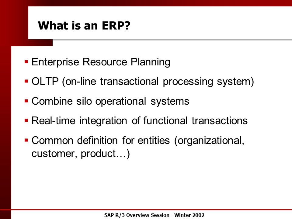 SAP R/3 Overview Session - Winter 2002 What is an ERP.