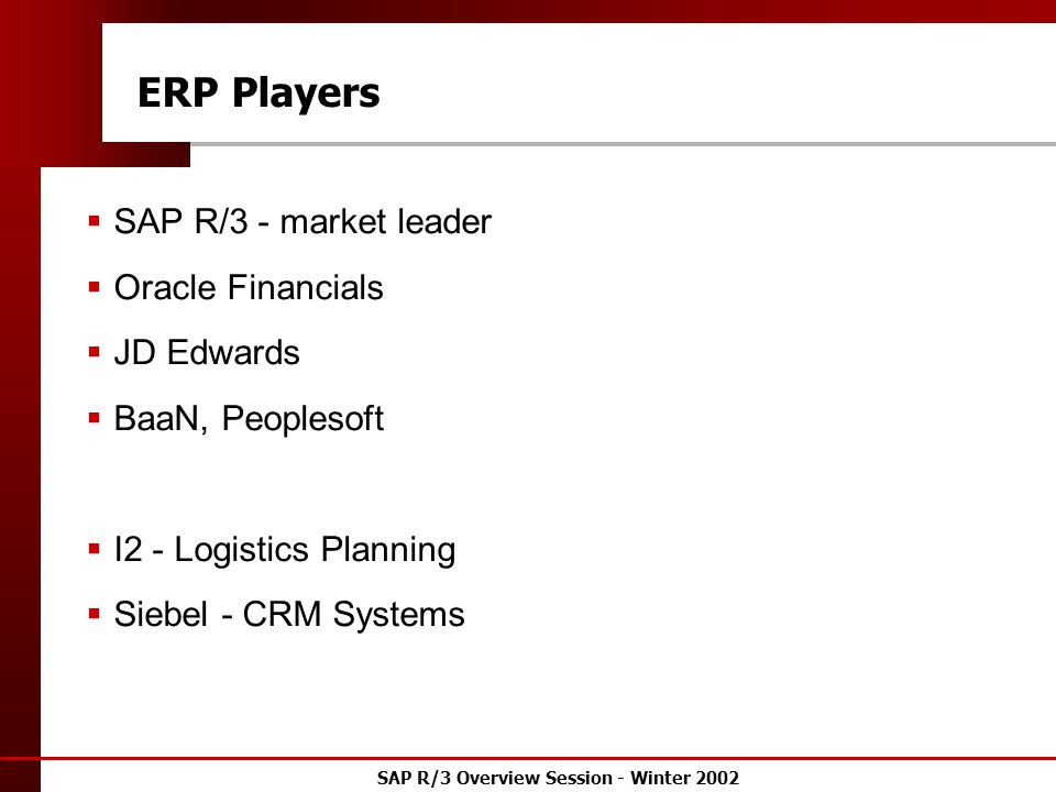 SAP R/3 Overview Session - Winter 2002 ERP Players  SAP R/3 - market leader  Oracle Financials  JD Edwards  BaaN, Peoplesoft  I2 - Logistics Planning  Siebel - CRM Systems