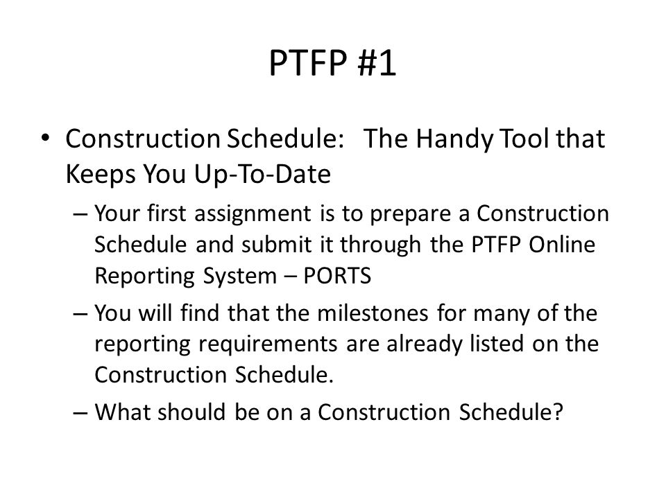 PTFP #1 Construction Schedule: The Handy Tool that Keeps You Up-To-Date – Your first assignment is to prepare a Construction Schedule and submit it through the PTFP Online Reporting System – PORTS – You will find that the milestones for many of the reporting requirements are already listed on the Construction Schedule.