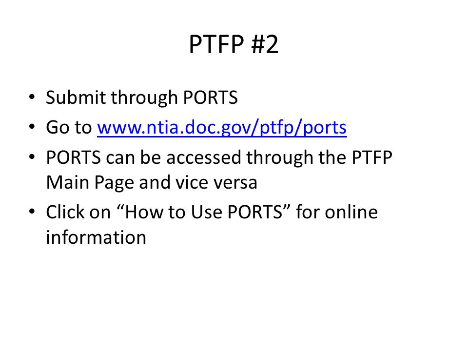 PTFP #2 Submit through PORTS Go to   PORTS can be accessed through the PTFP Main Page and vice versa Click on How to Use PORTS for online information