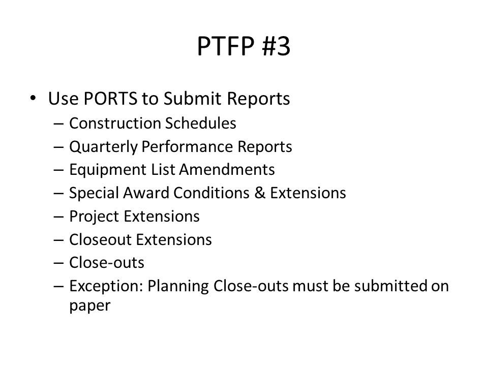 PTFP #3 Use PORTS to Submit Reports – Construction Schedules – Quarterly Performance Reports – Equipment List Amendments – Special Award Conditions & Extensions – Project Extensions – Closeout Extensions – Close-outs – Exception: Planning Close-outs must be submitted on paper