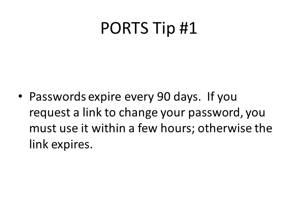 PORTS Tip #1 Passwords expire every 90 days.
