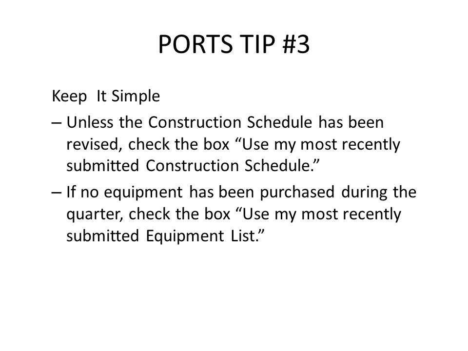 PORTS TIP #3 Keep It Simple – Unless the Construction Schedule has been revised, check the box Use my most recently submitted Construction Schedule. – If no equipment has been purchased during the quarter, check the box Use my most recently submitted Equipment List.