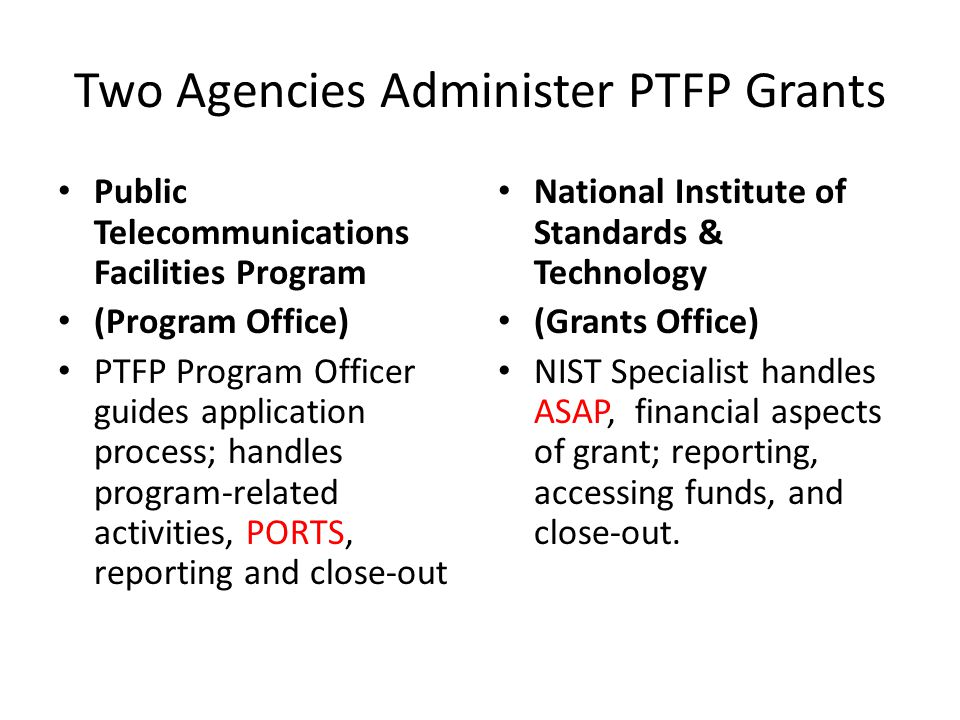 Two Agencies Administer PTFP Grants Public Telecommunications Facilities Program (Program Office) PTFP Program Officer guides application process; handles program-related activities, PORTS, reporting and close-out National Institute of Standards & Technology (Grants Office) NIST Specialist handles ASAP, financial aspects of grant; reporting, accessing funds, and close-out.