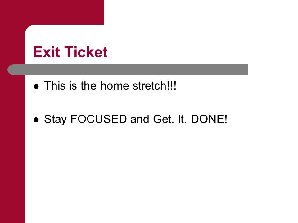 Exit Ticket This is the home stretch!!! Stay FOCUSED and Get. It. DONE!
