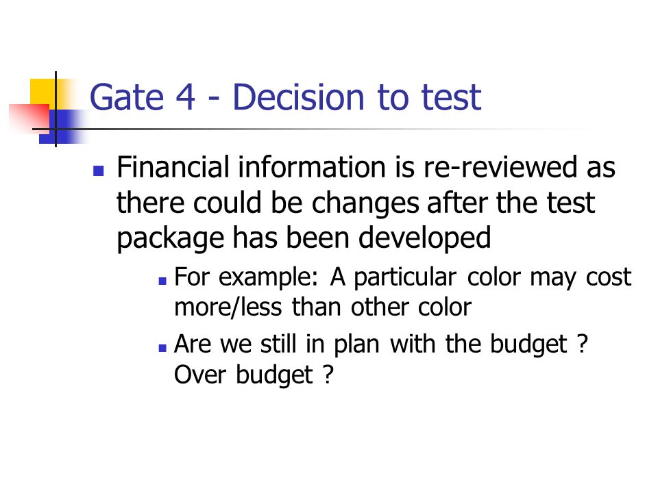 Gate 4 - Decision to test Financial information is re-reviewed as there could be changes after the test package has been developed For example: A particular color may cost more/less than other color Are we still in plan with the budget .