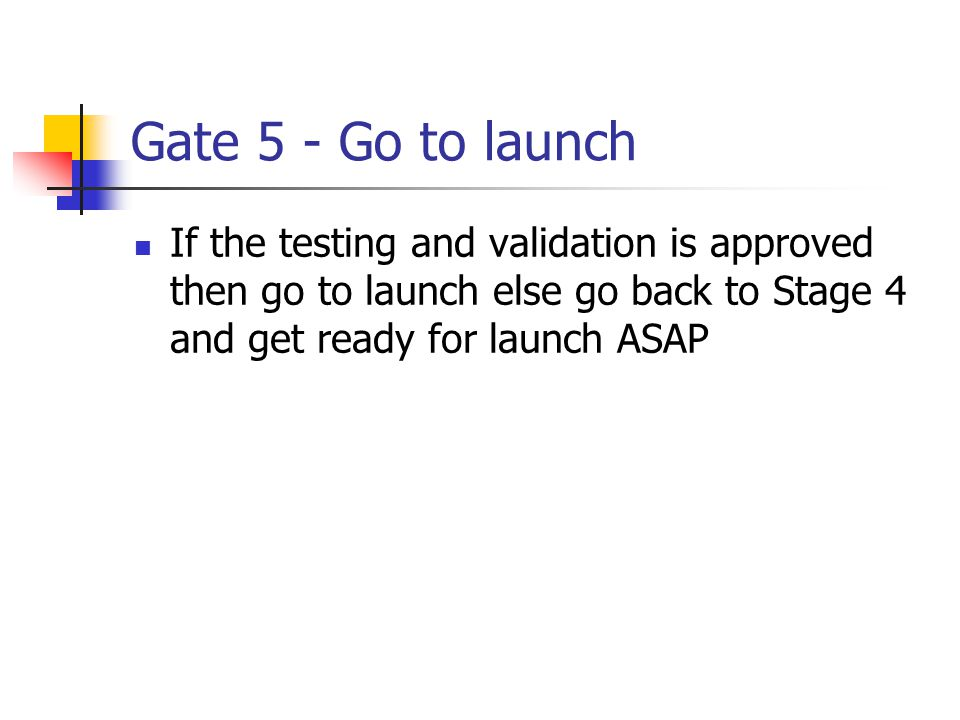Gate 5 - Go to launch If the testing and validation is approved then go to launch else go back to Stage 4 and get ready for launch ASAP