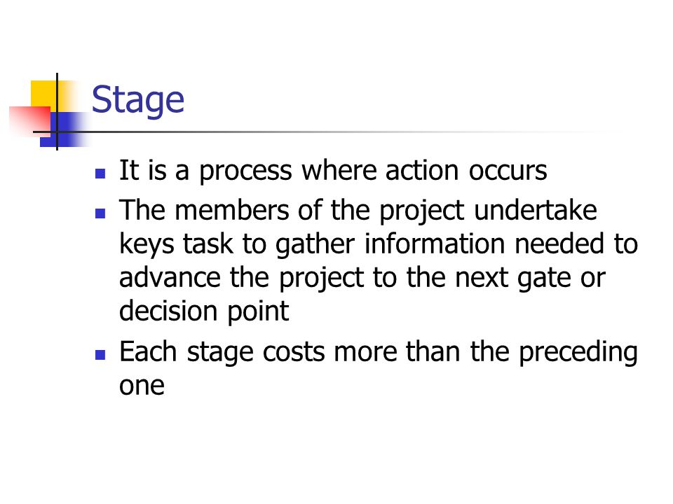 Stage It is a process where action occurs The members of the project undertake keys task to gather information needed to advance the project to the next gate or decision point Each stage costs more than the preceding one