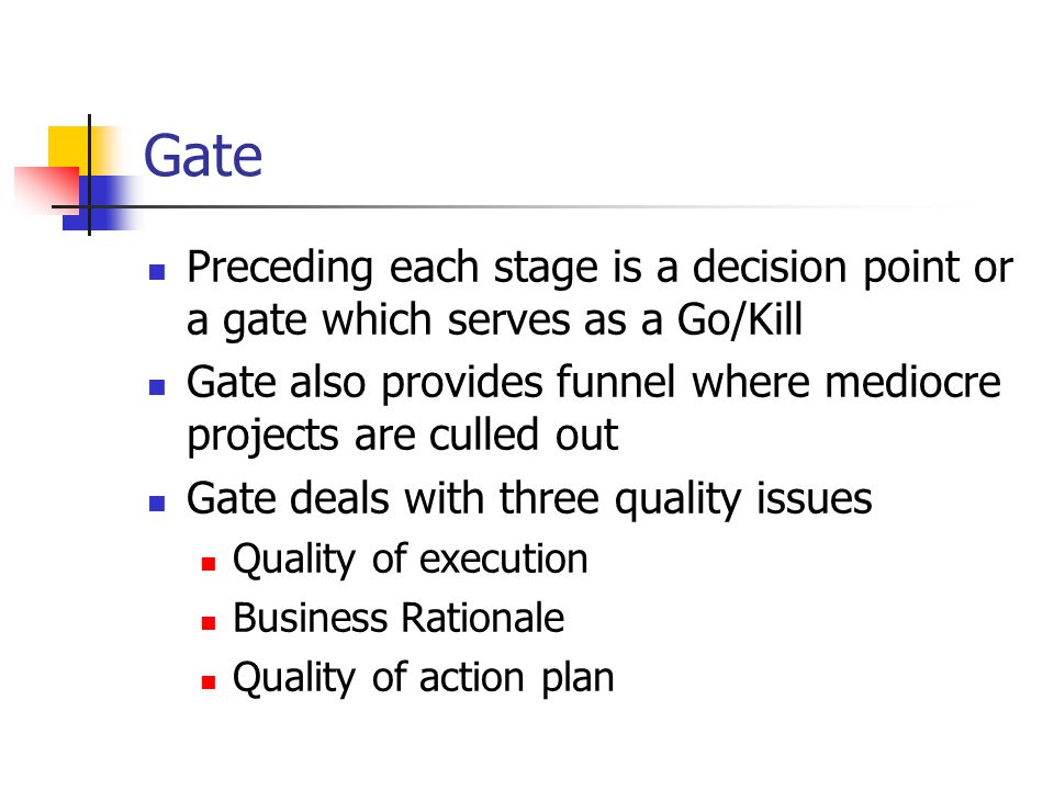 Gate Preceding each stage is a decision point or a gate which serves as a Go/Kill Gate also provides funnel where mediocre projects are culled out Gate deals with three quality issues Quality of execution Business Rationale Quality of action plan